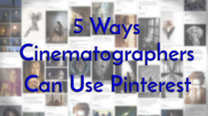 5 Ways Cinematographers Can Use Pinterest.