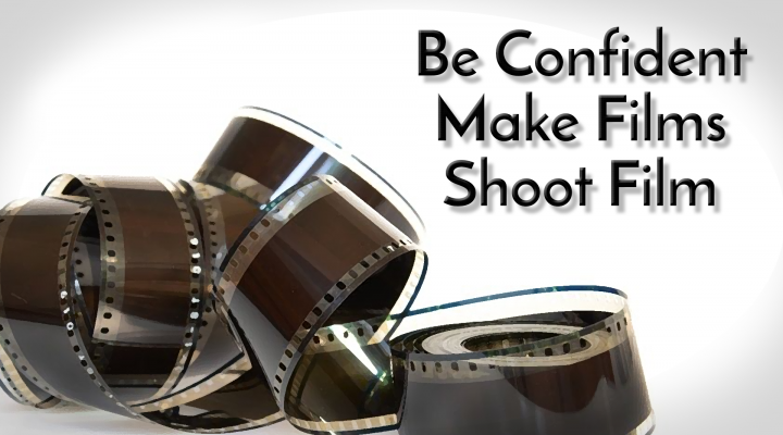 Be confident… Make films, Shoot film.