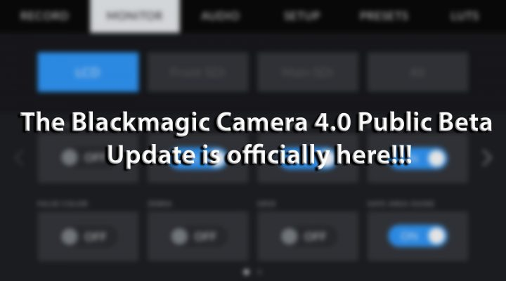 The Blackmagic 4.0 Camera Update We Have Been Waiting For…