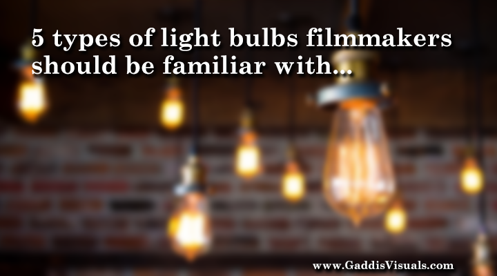 5 types of light bulbs filmmakers should be familiar with.